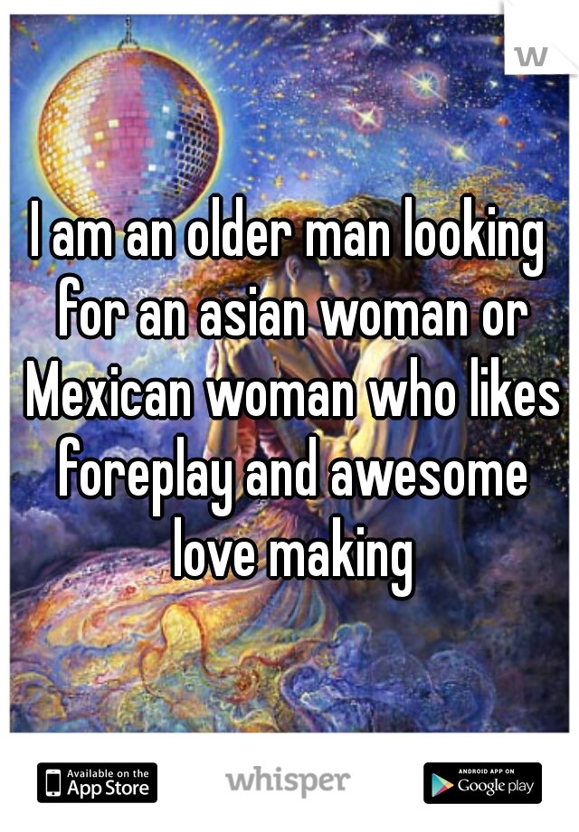 I am an older man looking for an asian woman or Mexican woman who likes foreplay and awesome love making