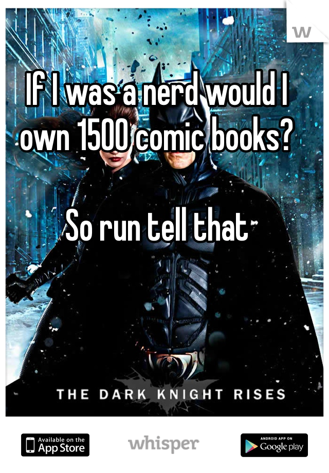 If I was a nerd would I own 1500 comic books?   So run tell that