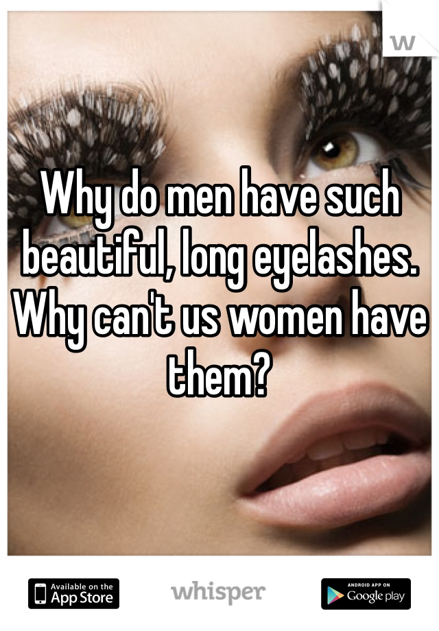 Why do men have such beautiful, long eyelashes. Why can't us women have them?