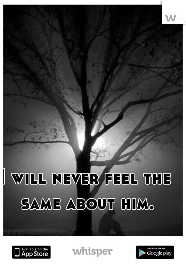 I will never feel the same about him.