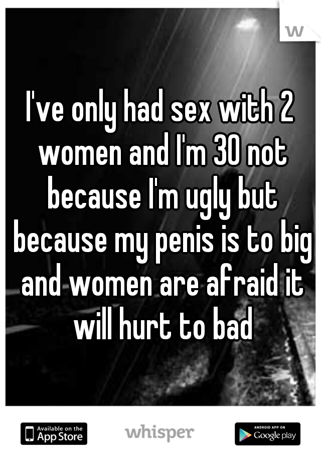 I've only had sex with 2 women and I'm 30 not because I'm ugly but because my penis is to big and women are afraid it will hurt to bad