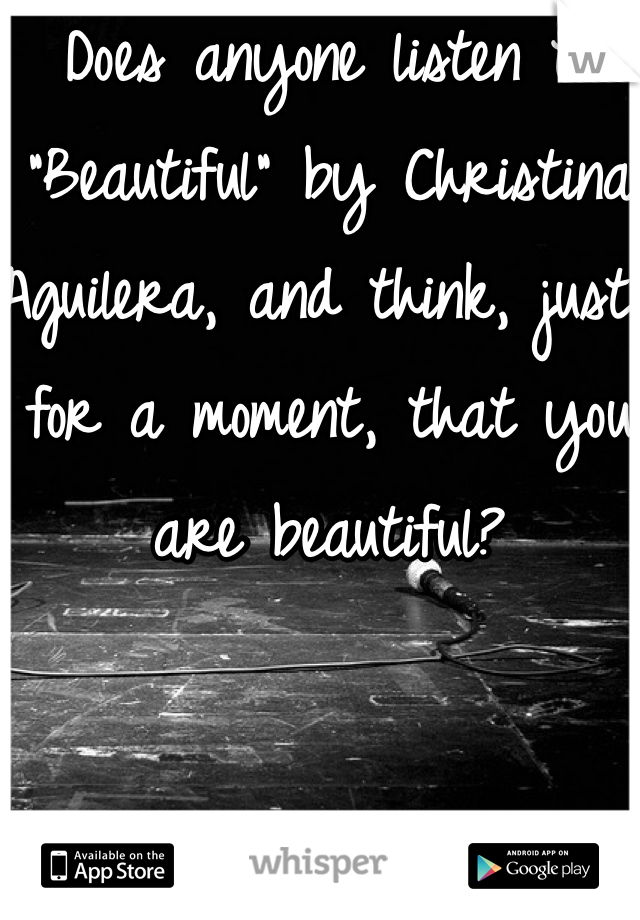 "Does anyone listen to ""Beautiful"" by Christina Aguilera, and think, just for a moment, that you are beautiful?"