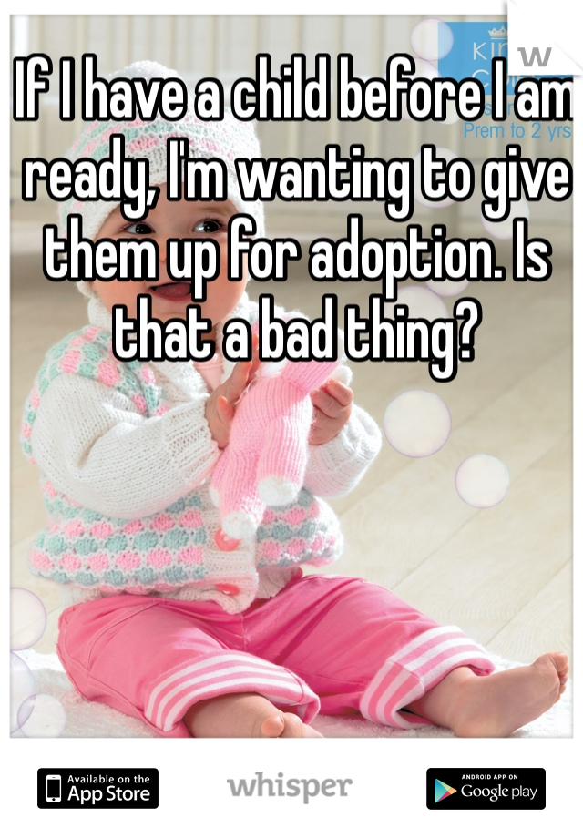 If I have a child before I am ready, I'm wanting to give them up for adoption. Is that a bad thing?