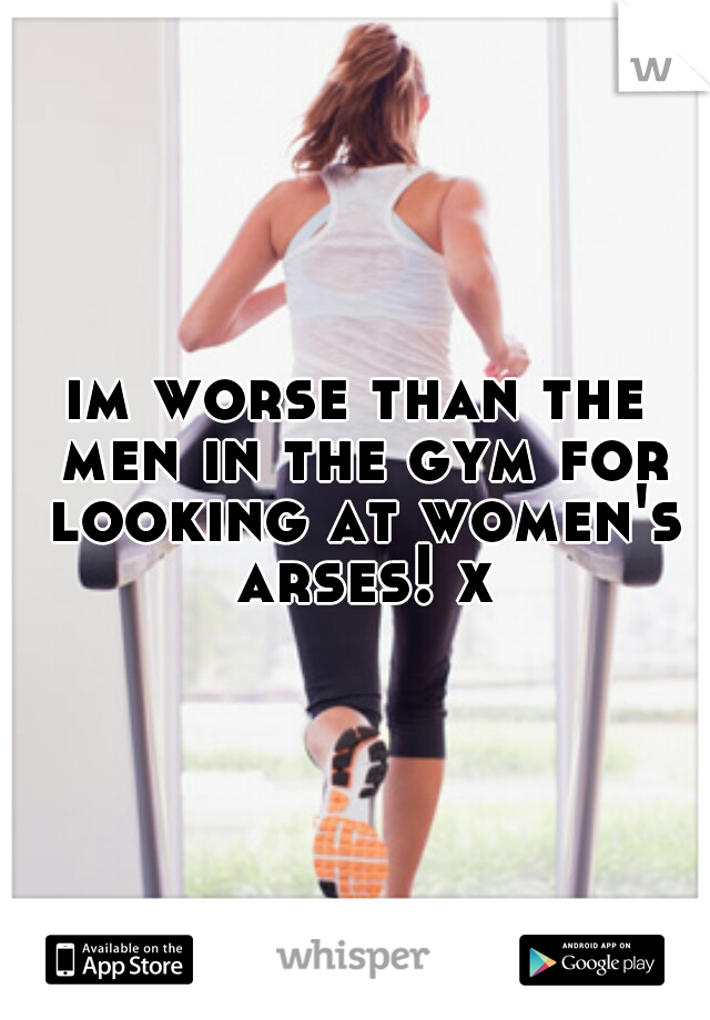 im worse than the men in the gym for looking at women's arses! x