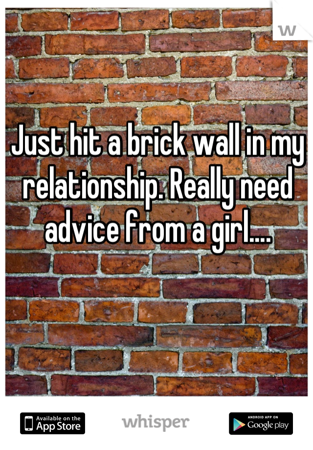 Just hit a brick wall in my relationship. Really need advice from a girl....