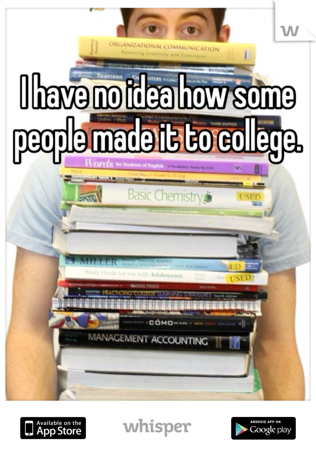 I have no idea how some people made it to college.