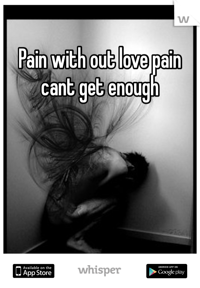 Pain with out love pain cant get enough