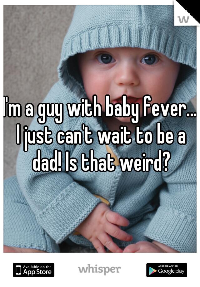I'm a guy with baby fever... I just can't wait to be a dad! Is that weird?