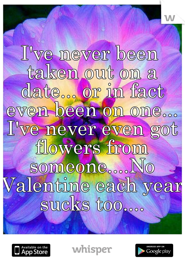 I've never been taken out on a date... or in fact even been on one... I've never even got flowers from someone....No Valentine each year sucks too....