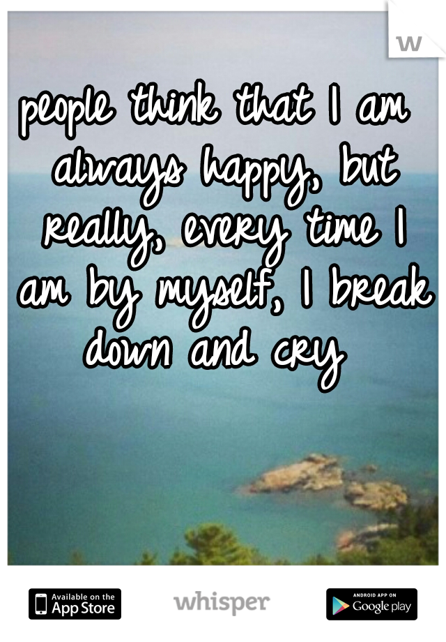 people think that I am always happy, but really, every time I am by myself, I break down and cry