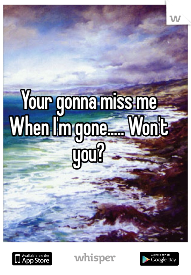 Your gonna miss me  When I'm gone..... Won't you?