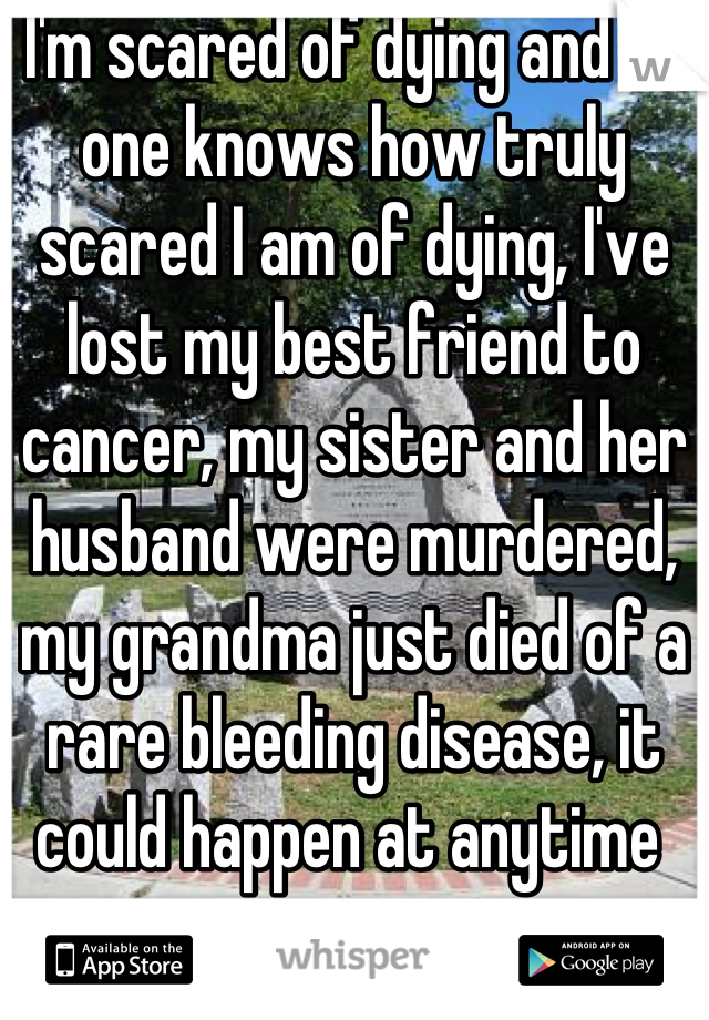 I'm scared of dying and no one knows how truly scared I am of dying, I've lost my best friend to cancer, my sister and her husband were murdered, my grandma just died of a rare bleeding disease, it could happen at anytime