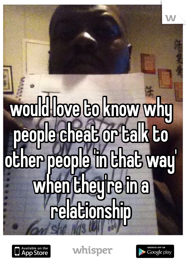would love to know why people cheat or talk to other people 'in that way' when they're in a relationship