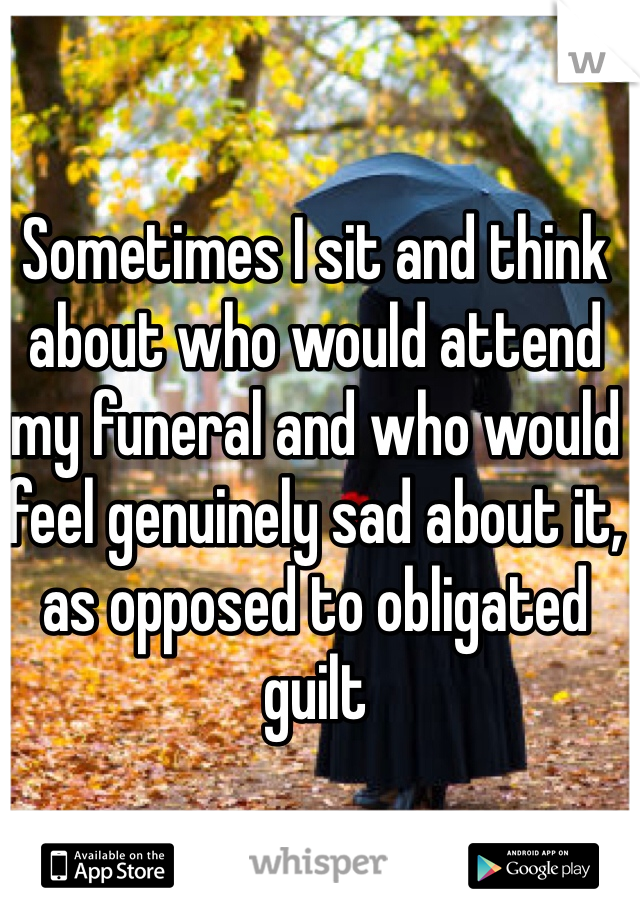 Sometimes I sit and think about who would attend my funeral and who would feel genuinely sad about it, as opposed to obligated guilt