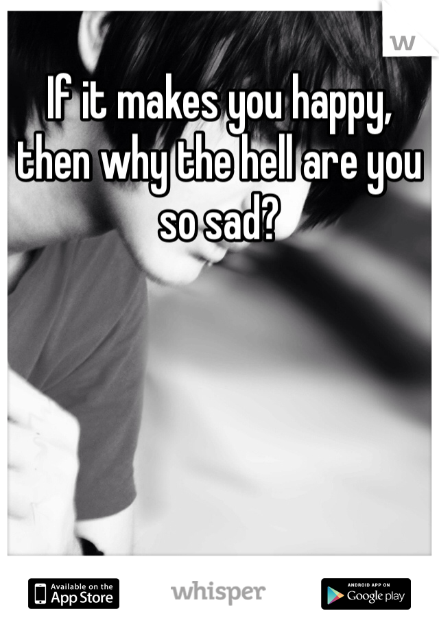 If it makes you happy, then why the hell are you so sad?