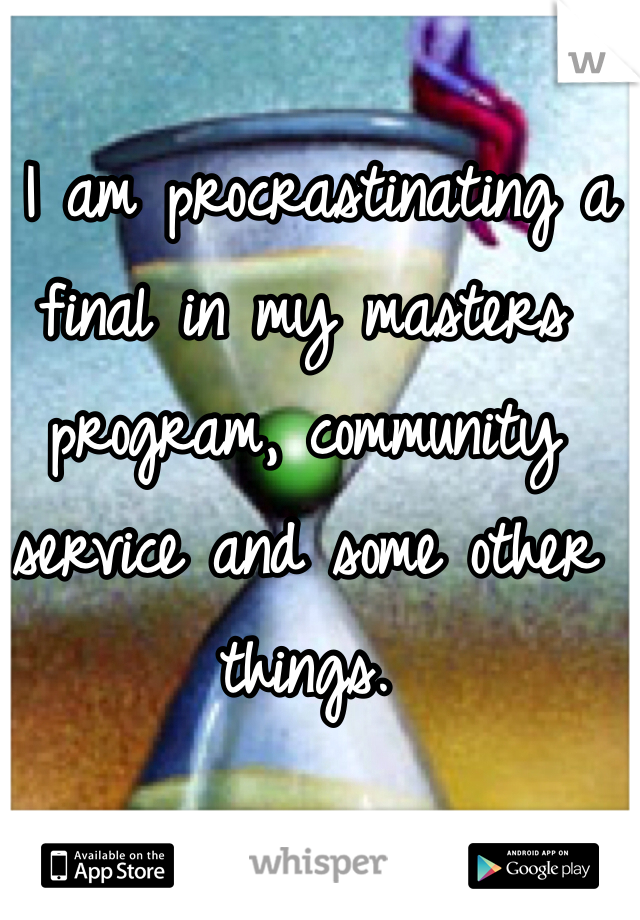 I am procrastinating a final in my masters program, community service and some other things.
