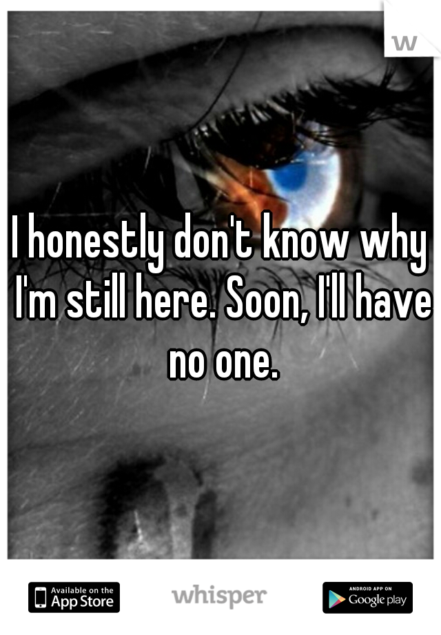 I honestly don't know why I'm still here. Soon, I'll have no one.