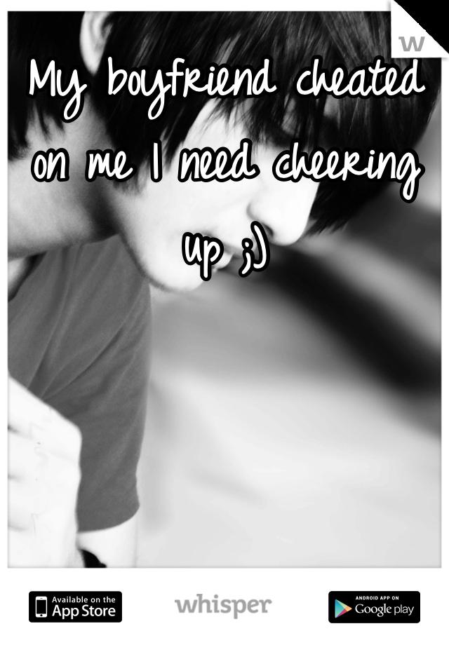 My boyfriend cheated on me I need cheering up ;)