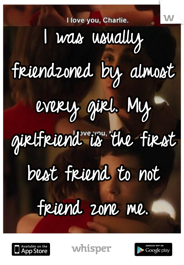 I was usually friendzoned by almost every girl. My girlfriend is the first best friend to not friend zone me.