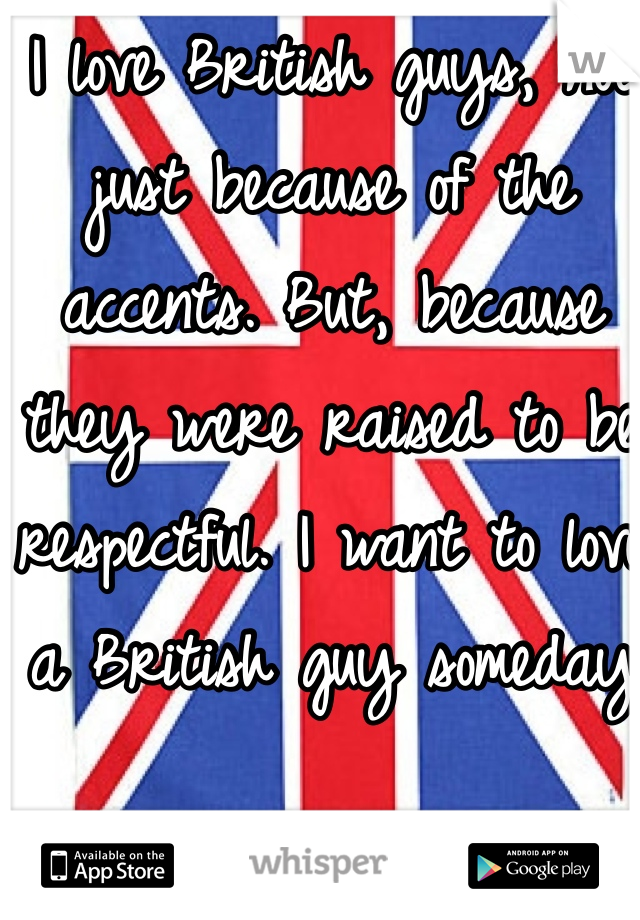 I love British guys, not just because of the accents. But, because they were raised to be respectful. I want to love a British guy someday