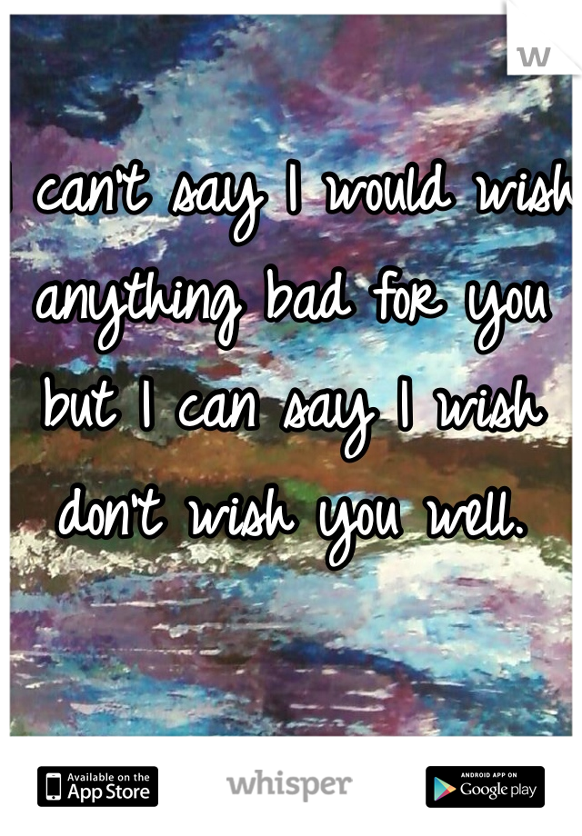 I can't say I would wish anything bad for you but I can say I wish don't wish you well.