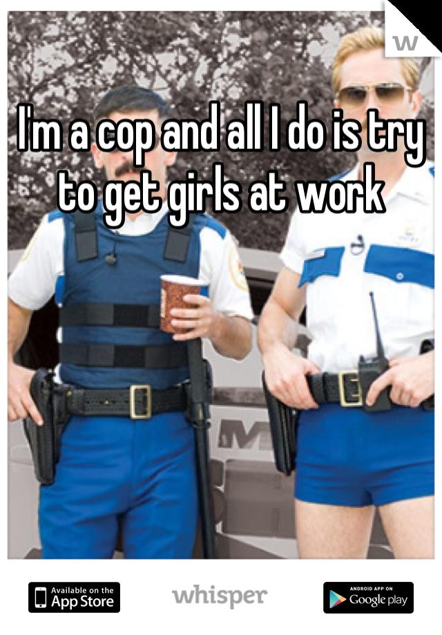I'm a cop and all I do is try to get girls at work