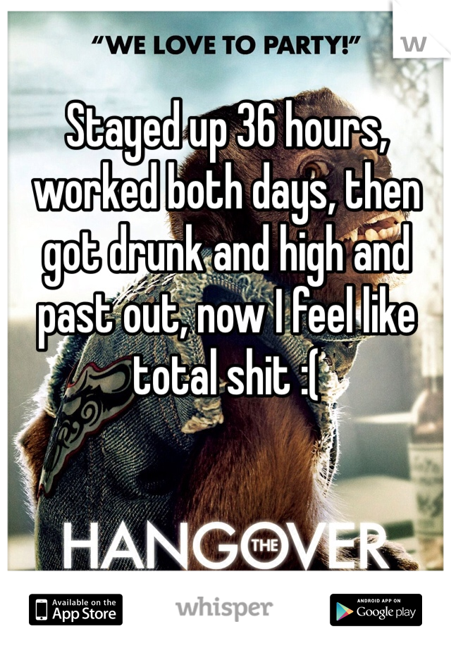 Stayed up 36 hours, worked both days, then got drunk and high and past out, now I feel like total shit :(