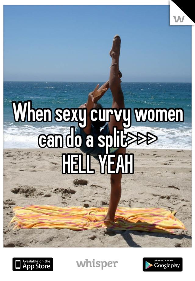 When sexy curvy women can do a split>>>  HELL YEAH