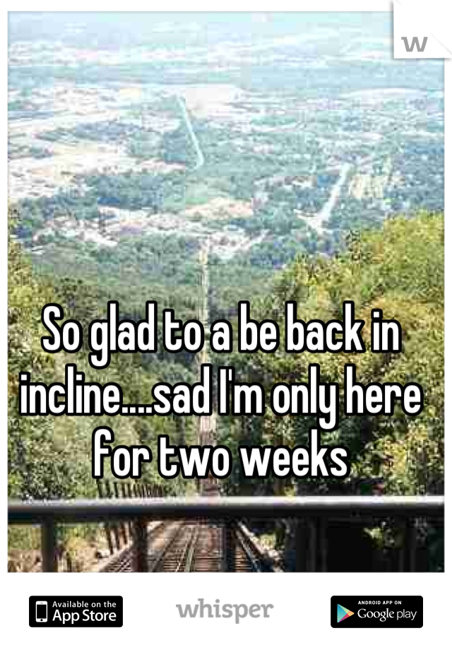 So glad to a be back in incline....sad I'm only here for two weeks