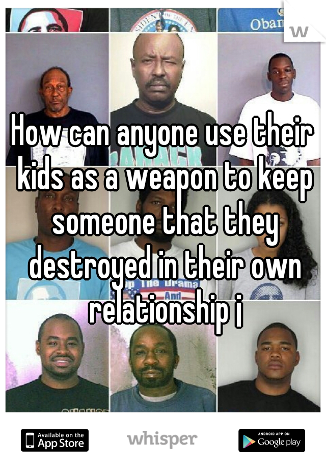 How can anyone use their kids as a weapon to keep someone that they destroyed in their own relationship ¡
