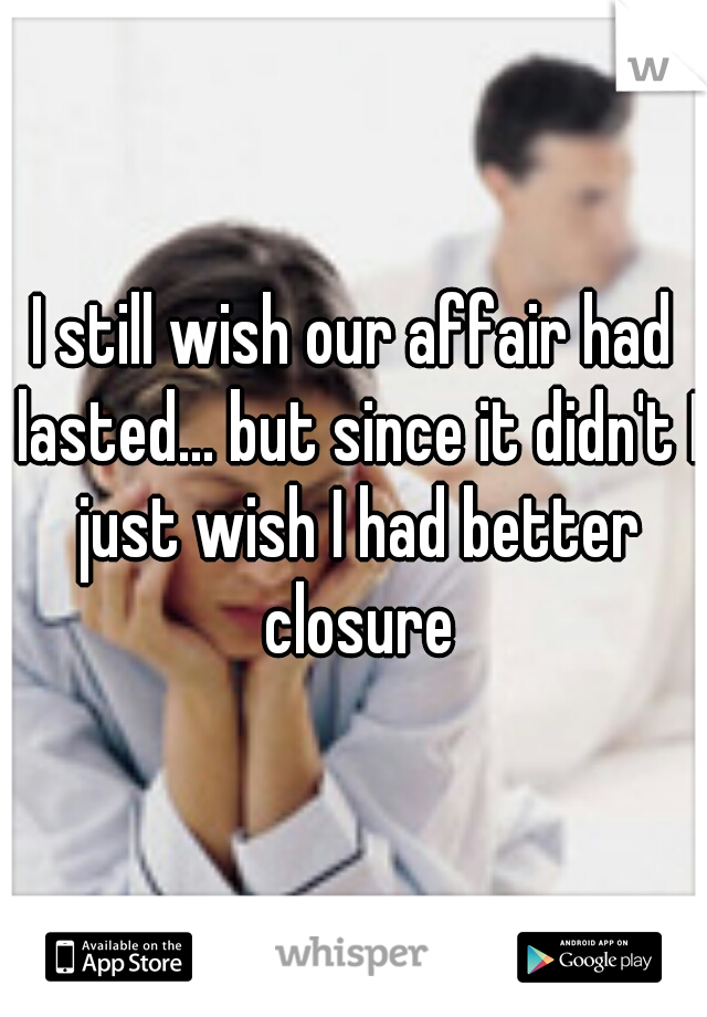 I still wish our affair had lasted... but since it didn't I just wish I had better closure