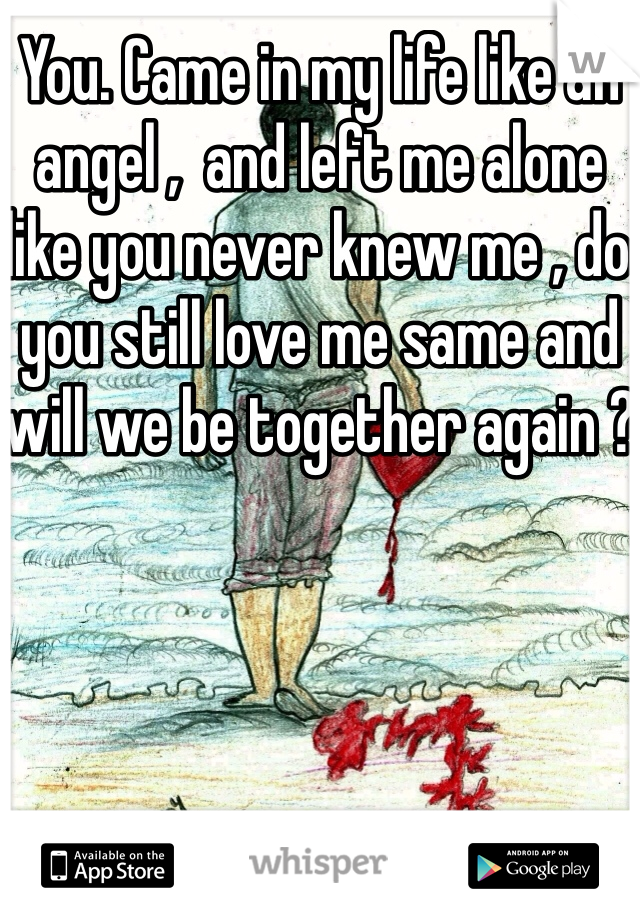 You. Came in my life like an angel ,  and left me alone like you never knew me , do you still love me same and will we be together again ?