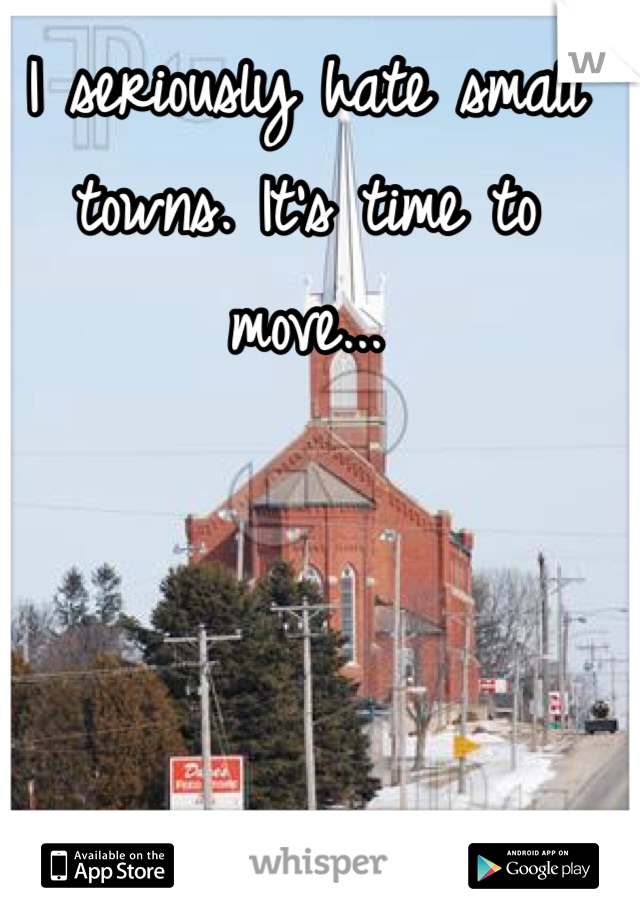 I seriously hate small towns. It's time to move...