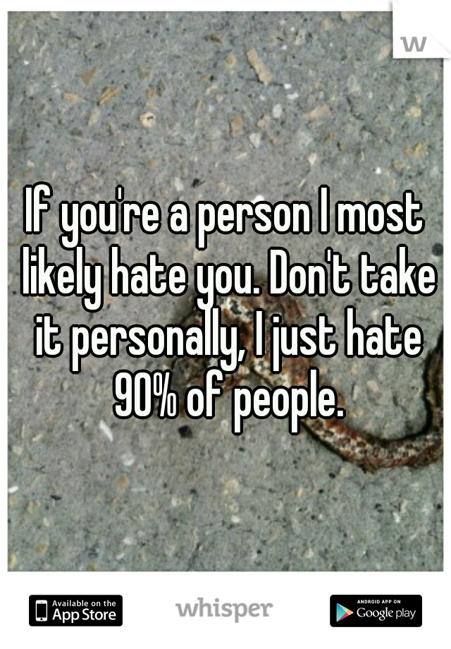 If you're a person I most likely hate you. Don't take it personally, I just hate 90% of people.