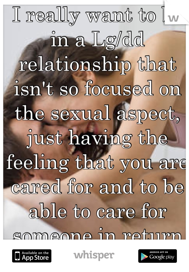 I really want to be in a Lg/dd relationship that isn't so focused on the sexual aspect, just having the feeling that you are cared for and to be able to care for someone in return