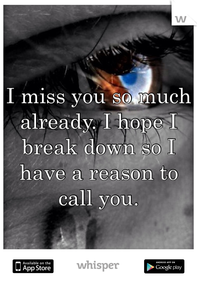 I miss you so much already. I hope I break down so I have a reason to call you.
