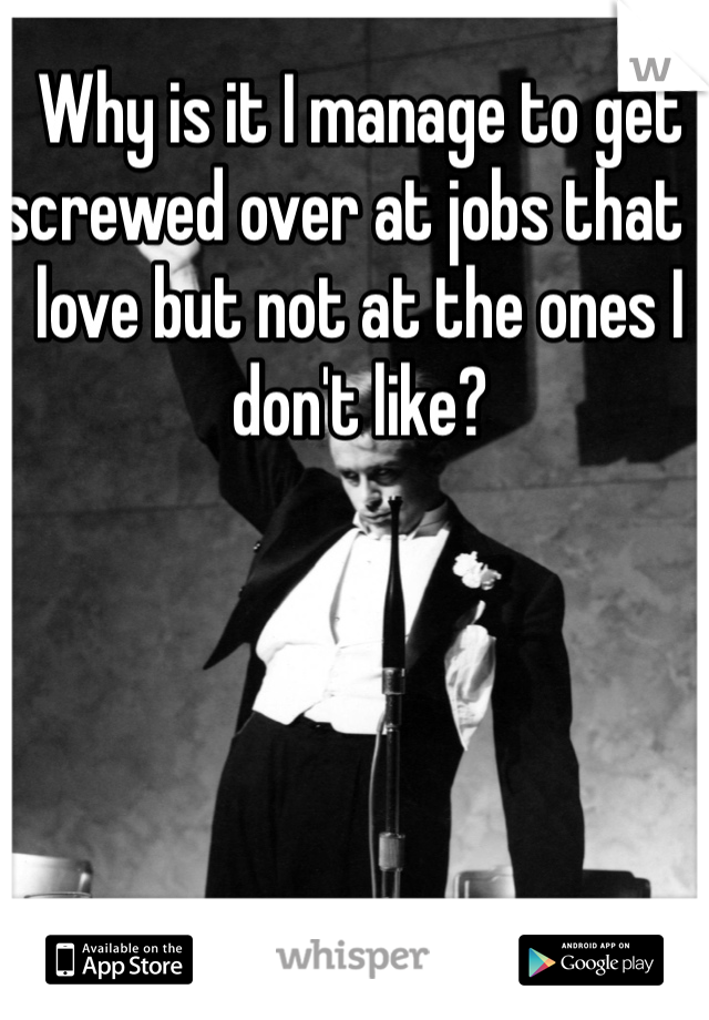 Why is it I manage to get screwed over at jobs that I love but not at the ones I don't like?