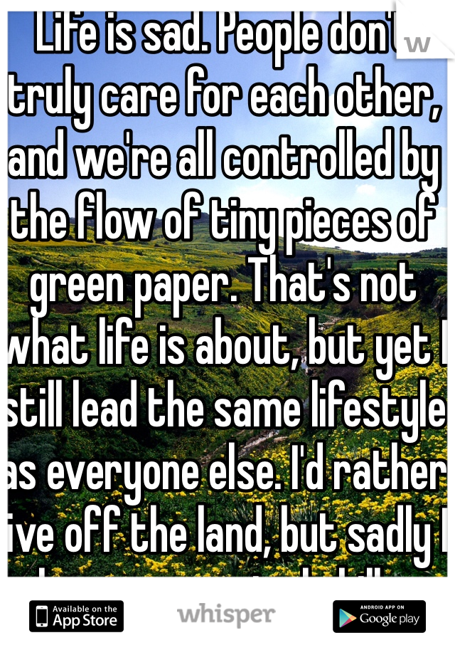 Life is sad. People don't truly care for each other, and we're all controlled by the flow of tiny pieces of green paper. That's not what life is about, but yet I still lead the same lifestyle as everyone else. I'd rather live off the land, but sadly I have no survival skills.