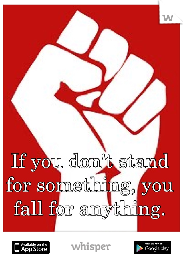 If you don't stand for something, you fall for anything.