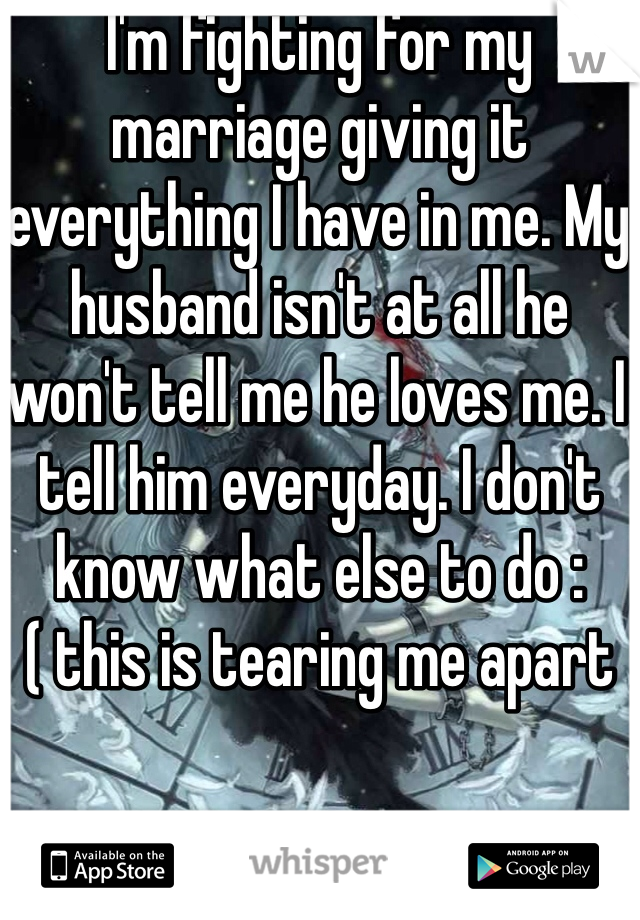 I'm fighting for my marriage giving it everything I have in me. My husband isn't at all he won't tell me he loves me. I tell him everyday. I don't know what else to do :( this is tearing me apart