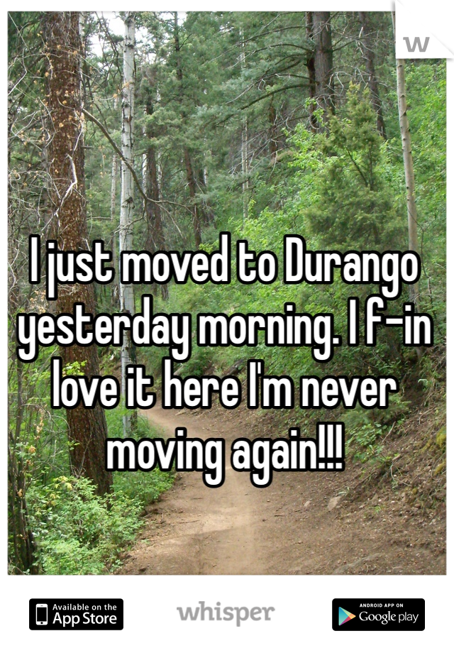 I just moved to Durango yesterday morning. I f-in love it here I'm never moving again!!!
