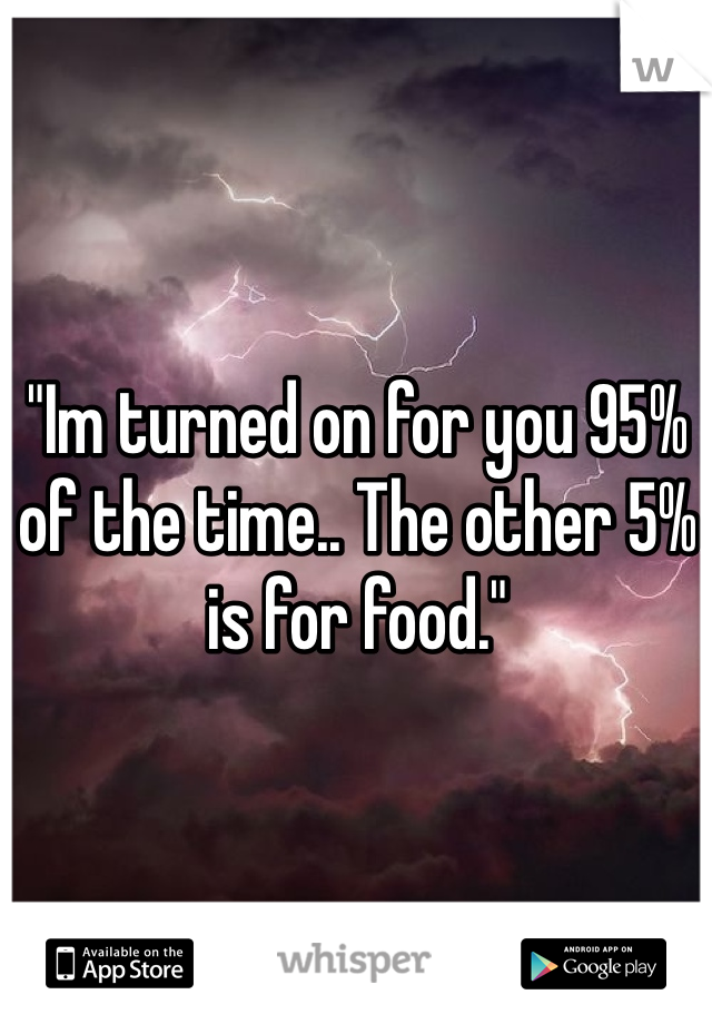 """""""Im turned on for you 95% of the time.. The other 5% is for food."""""""