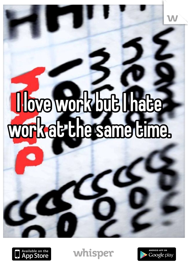 I love work but I hate work at the same time.