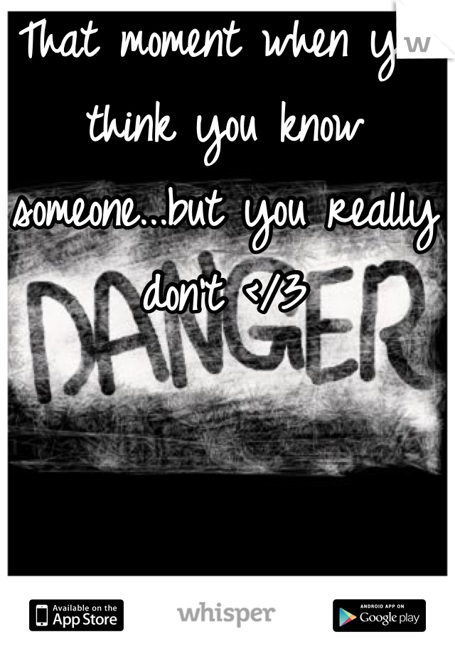 That moment when you think you know someone...but you really don't </3