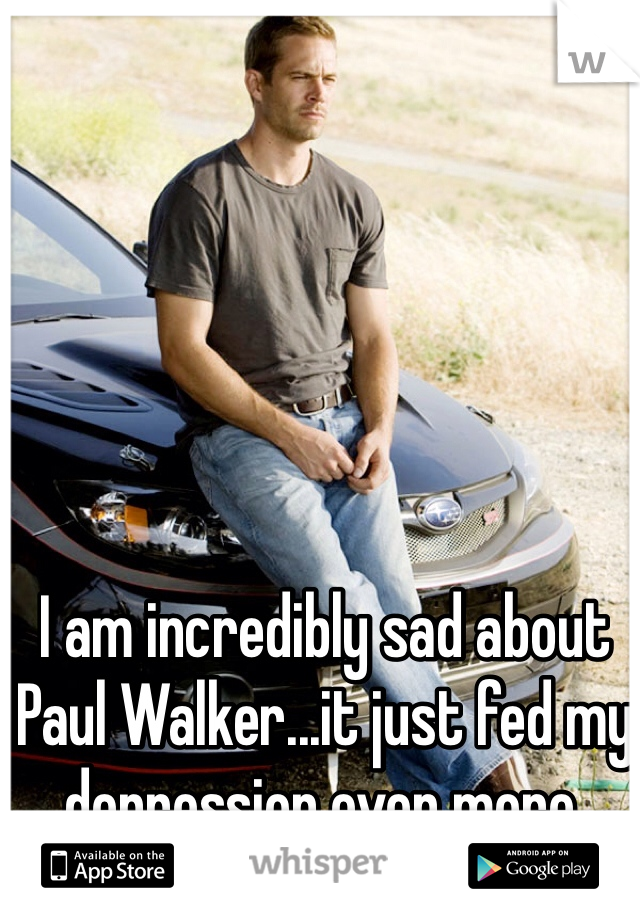 I am incredibly sad about Paul Walker...it just fed my depression even more.
