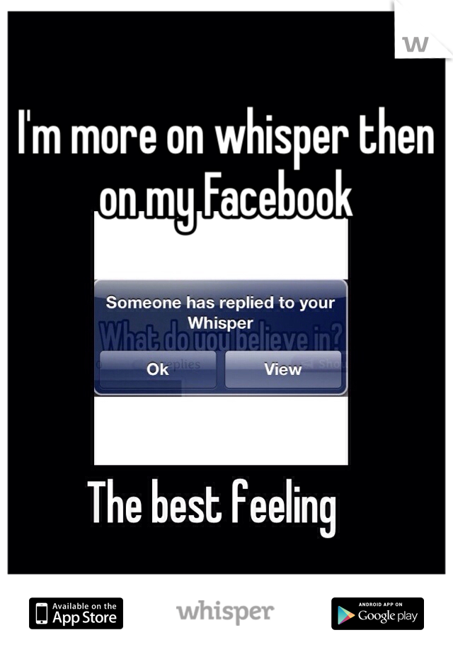 I'm more on whisper then on my Facebook