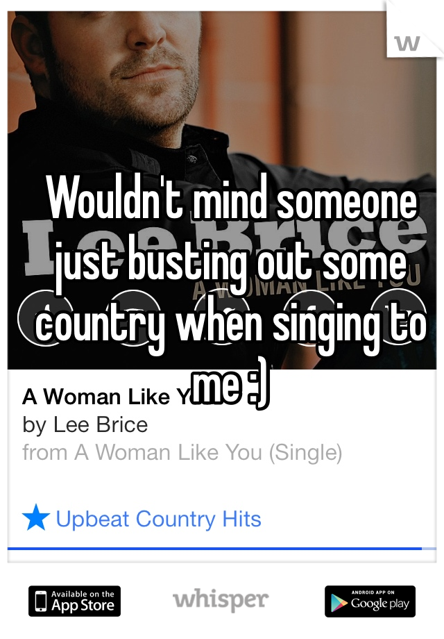 Wouldn't mind someone just busting out some country when singing to me :)