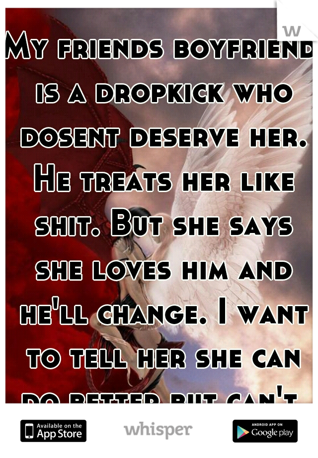 My friends boyfriend is a dropkick who dosent deserve her. He treats her like shit. But she says she loves him and he'll change. I want to tell her she can do better but can't.