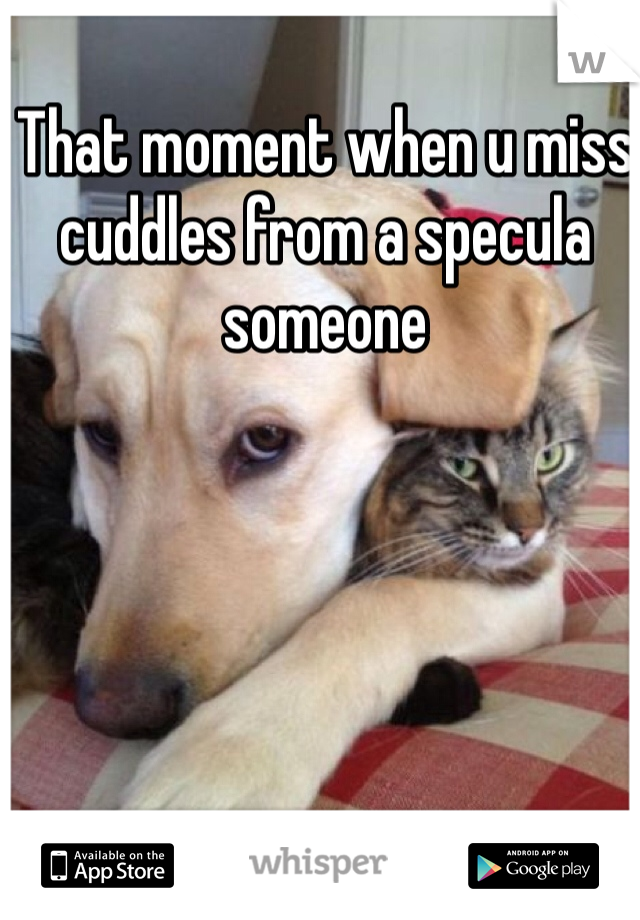 That moment when u miss cuddles from a specula someone