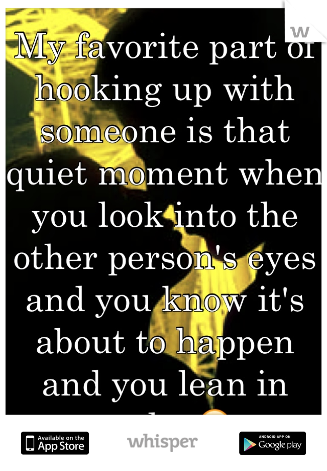 My favorite part of hooking up with someone is that quiet moment when you look into the other person's eyes and you know it's about to happen and you lean in and... 😍